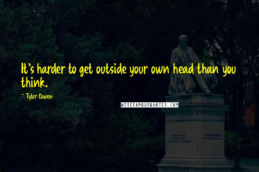 Tyler Cowen quotes: It's harder to get outside your own head than you think.