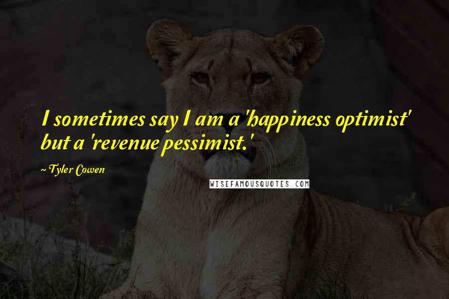 Tyler Cowen quotes: I sometimes say I am a 'happiness optimist' but a 'revenue pessimist.'