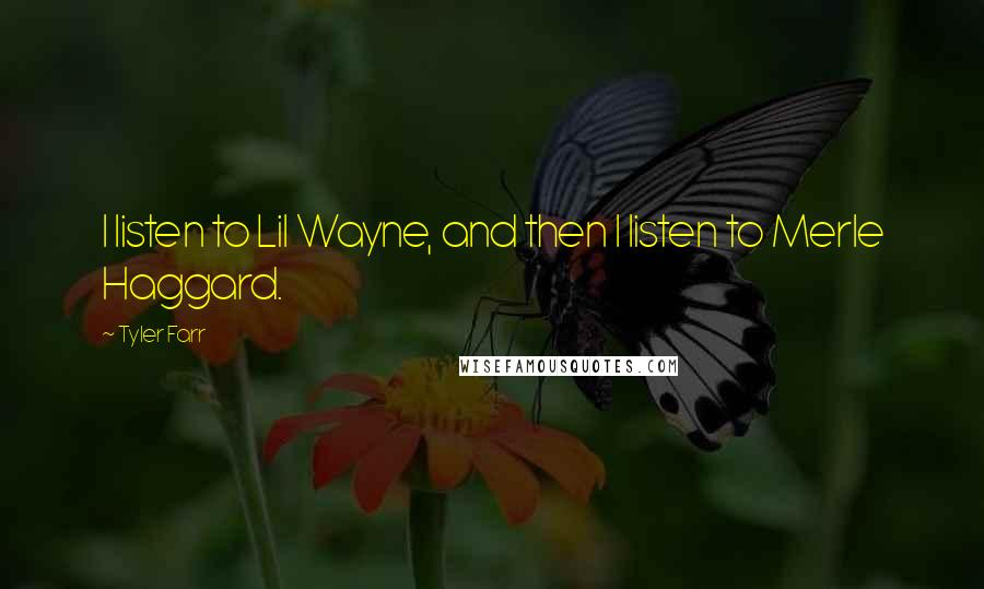 Tyler Farr quotes: I listen to Lil Wayne, and then I listen to Merle Haggard.
