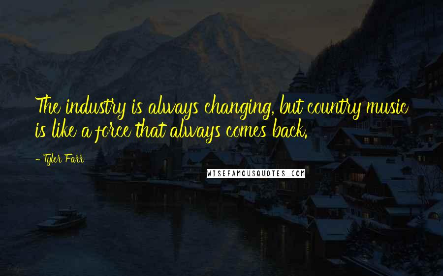 Tyler Farr quotes: The industry is always changing, but country music is like a force that always comes back.