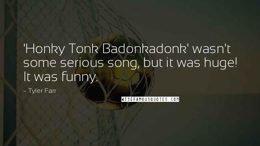 Tyler Farr quotes: 'Honky Tonk Badonkadonk' wasn't some serious song, but it was huge! It was funny.