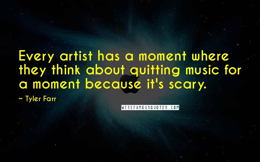 Tyler Farr quotes: Every artist has a moment where they think about quitting music for a moment because it's scary.