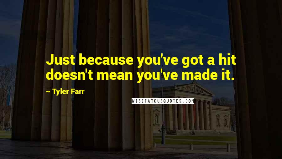 Tyler Farr quotes: Just because you've got a hit doesn't mean you've made it.