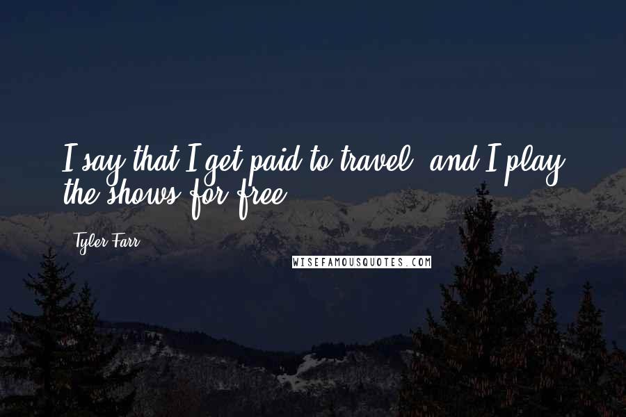 Tyler Farr quotes: I say that I get paid to travel, and I play the shows for free.