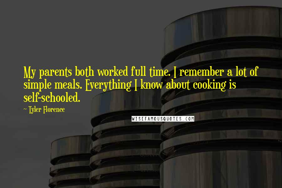 Tyler Florence quotes: My parents both worked full time. I remember a lot of simple meals. Everything I know about cooking is self-schooled.