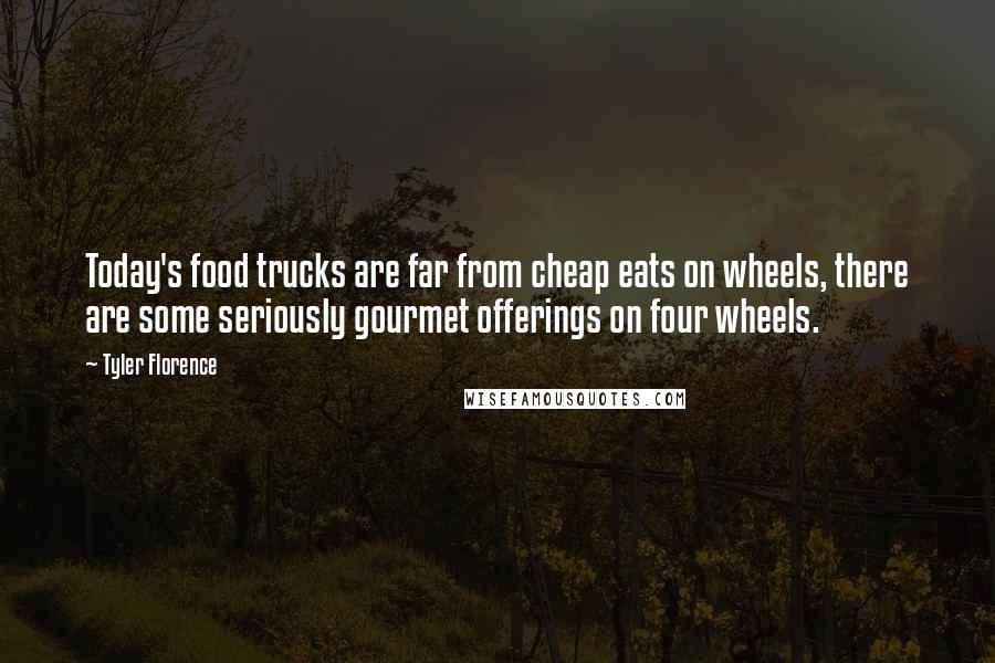 Tyler Florence quotes: Today's food trucks are far from cheap eats on wheels, there are some seriously gourmet offerings on four wheels.