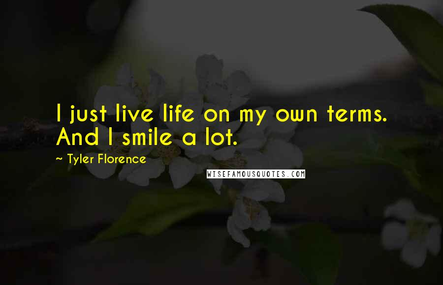 Tyler Florence quotes: I just live life on my own terms. And I smile a lot.