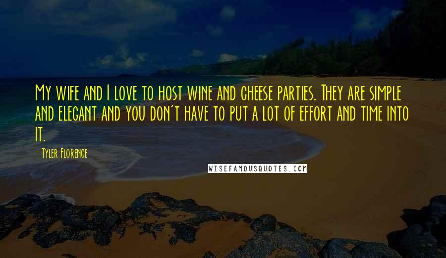 Tyler Florence quotes: My wife and I love to host wine and cheese parties. They are simple and elegant and you don't have to put a lot of effort and time into it.