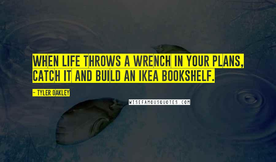 Tyler Oakley quotes: When life throws a wrench in your plans, catch it and build an IKEA bookshelf.