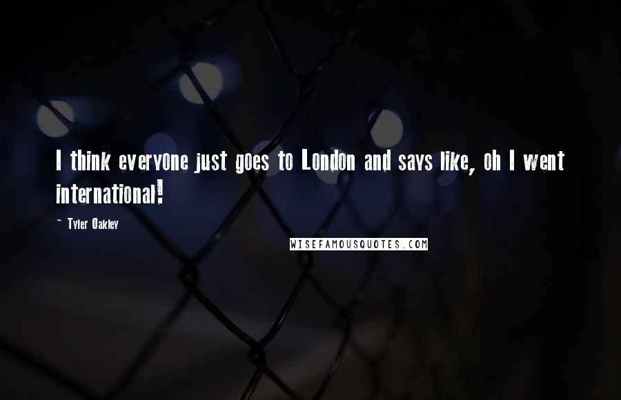 Tyler Oakley quotes: I think everyone just goes to London and says like, oh I went international!