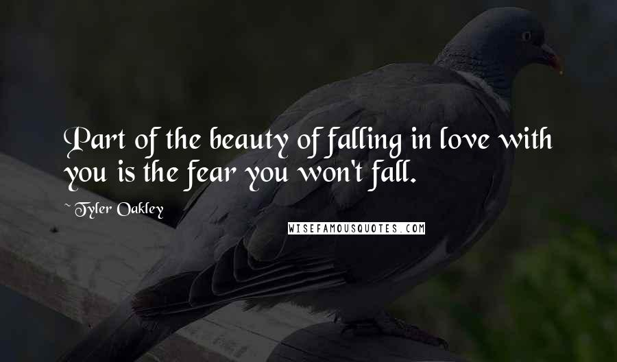 Tyler Oakley quotes: Part of the beauty of falling in love with you is the fear you won't fall.