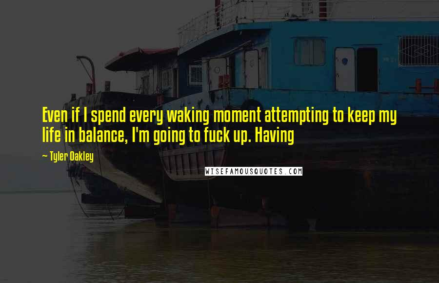 Tyler Oakley quotes: Even if I spend every waking moment attempting to keep my life in balance, I'm going to fuck up. Having