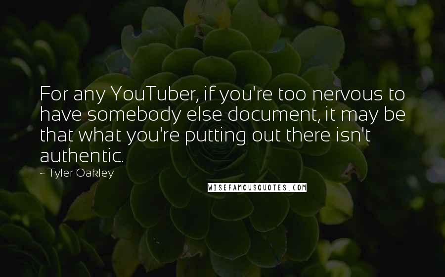 Tyler Oakley quotes: For any YouTuber, if you're too nervous to have somebody else document, it may be that what you're putting out there isn't authentic.