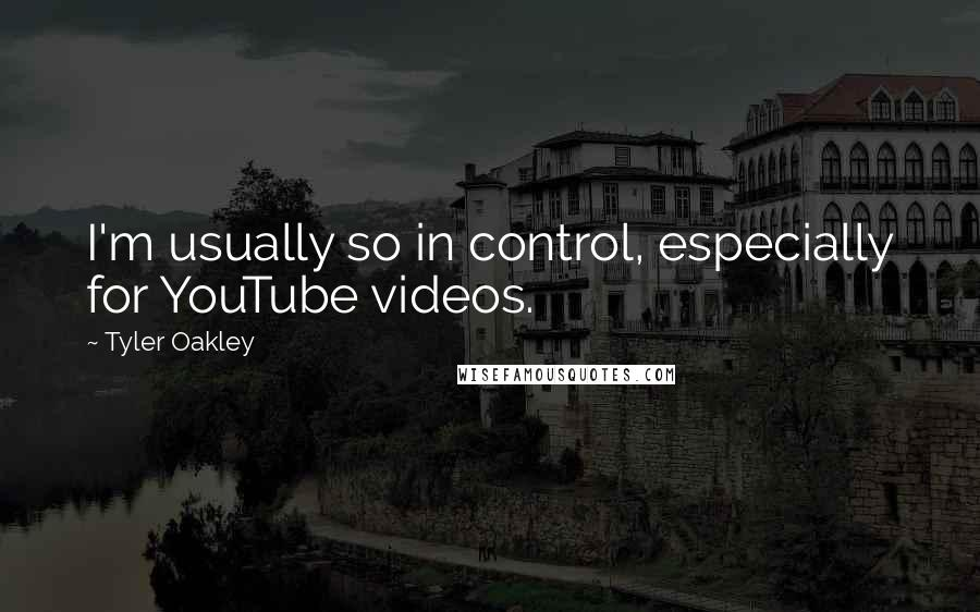 Tyler Oakley quotes: I'm usually so in control, especially for YouTube videos.