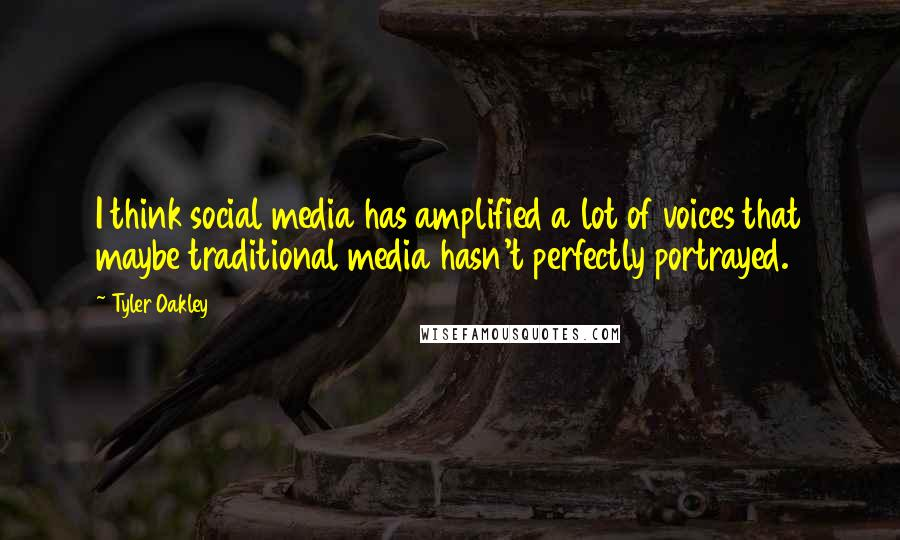 Tyler Oakley quotes: I think social media has amplified a lot of voices that maybe traditional media hasn't perfectly portrayed.
