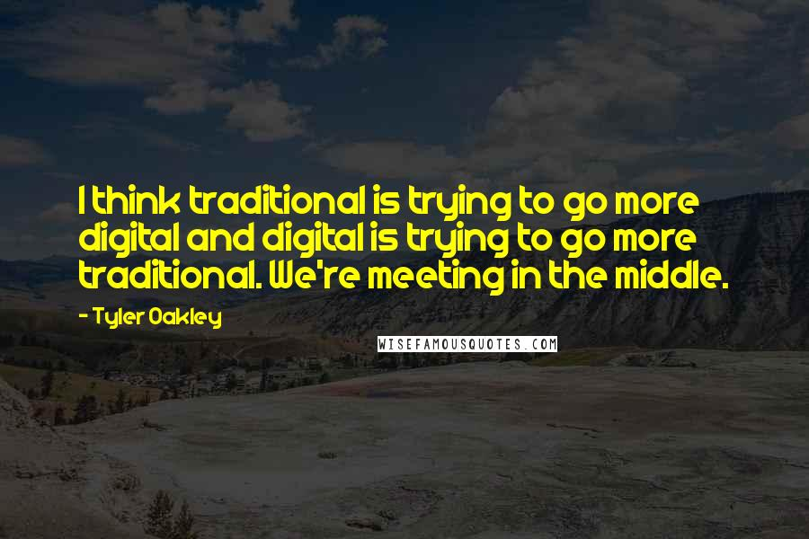 Tyler Oakley quotes: I think traditional is trying to go more digital and digital is trying to go more traditional. We're meeting in the middle.