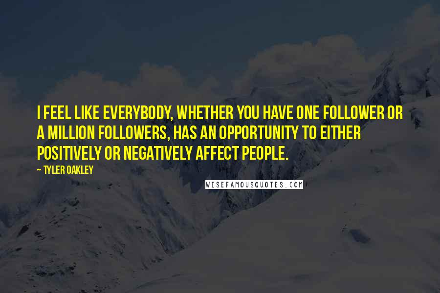 Tyler Oakley quotes: I feel like everybody, whether you have one follower or a million followers, has an opportunity to either positively or negatively affect people.
