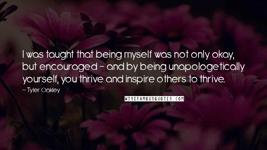 Tyler Oakley quotes: I was taught that being myself was not only okay, but encouraged - and by being unapologetically yourself, you thrive and inspire others to thrive.