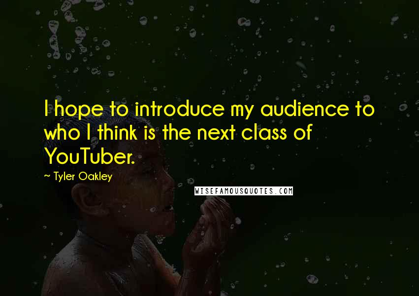 Tyler Oakley quotes: I hope to introduce my audience to who I think is the next class of YouTuber.