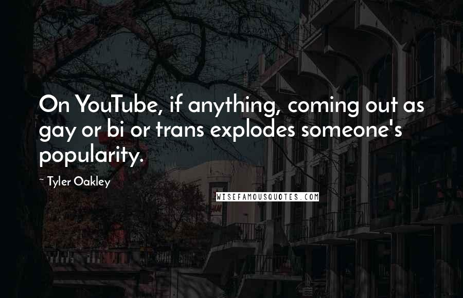Tyler Oakley quotes: On YouTube, if anything, coming out as gay or bi or trans explodes someone's popularity.