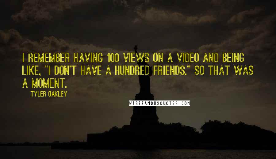 "Tyler Oakley quotes: I remember having 100 views on a video and being like, ""I don't have a hundred friends."" So that was a moment."