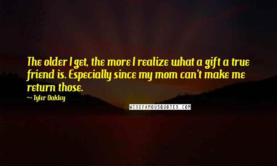Tyler Oakley quotes: The older I get, the more I realize what a gift a true friend is. Especially since my mom can't make me return those.