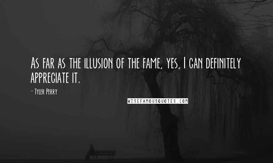 Tyler Perry quotes: As far as the illusion of the fame, yes, I can definitely appreciate it.