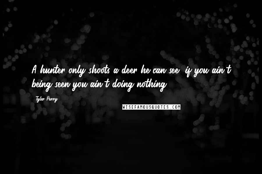 Tyler Perry quotes: A hunter only shoots a deer he can see, if you ain't being seen you ain't doing nothing!