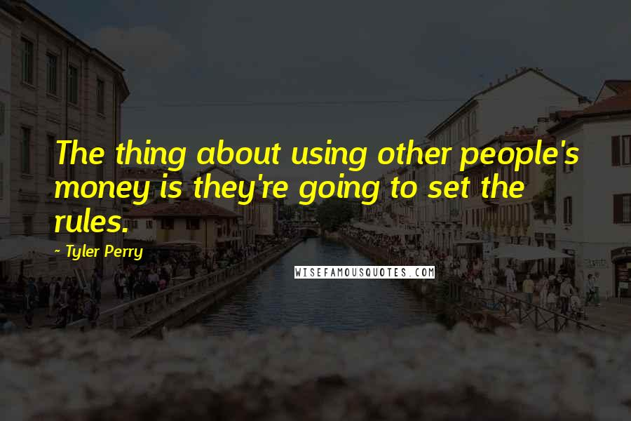 Tyler Perry quotes: The thing about using other people's money is they're going to set the rules.