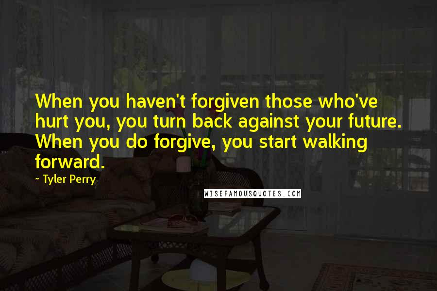 Tyler Perry quotes: When you haven't forgiven those who've hurt you, you turn back against your future. When you do forgive, you start walking forward.
