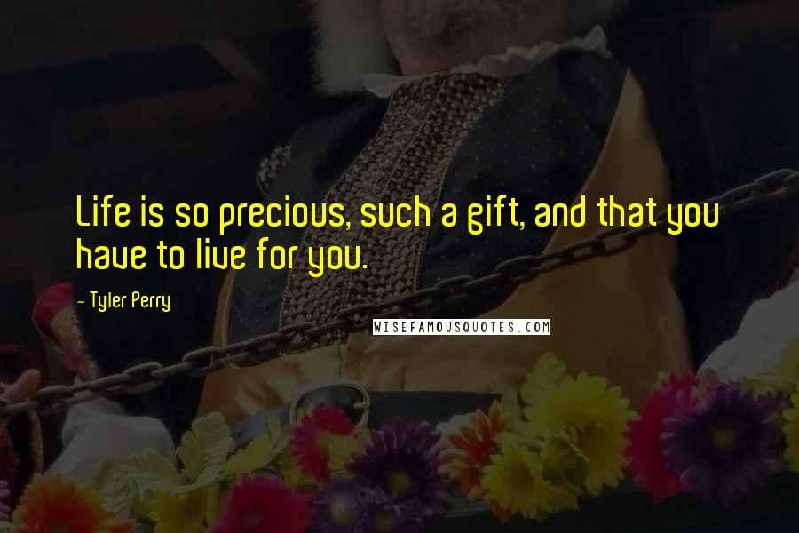 Tyler Perry quotes: Life is so precious, such a gift, and that you have to live for you.