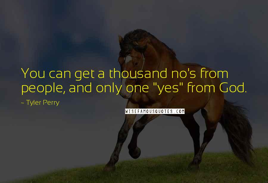 """Tyler Perry quotes: You can get a thousand no's from people, and only one """"yes"""" from God."""