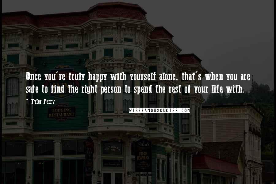 Tyler Perry quotes: Once you're truly happy with yourself alone, that's when you are safe to find the right person to spend the rest of your life with.