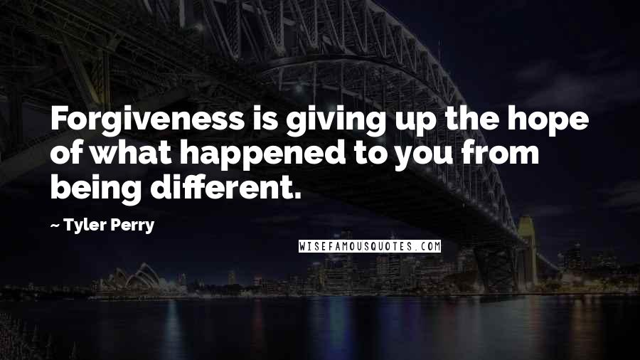Tyler Perry quotes: Forgiveness is giving up the hope of what happened to you from being different.