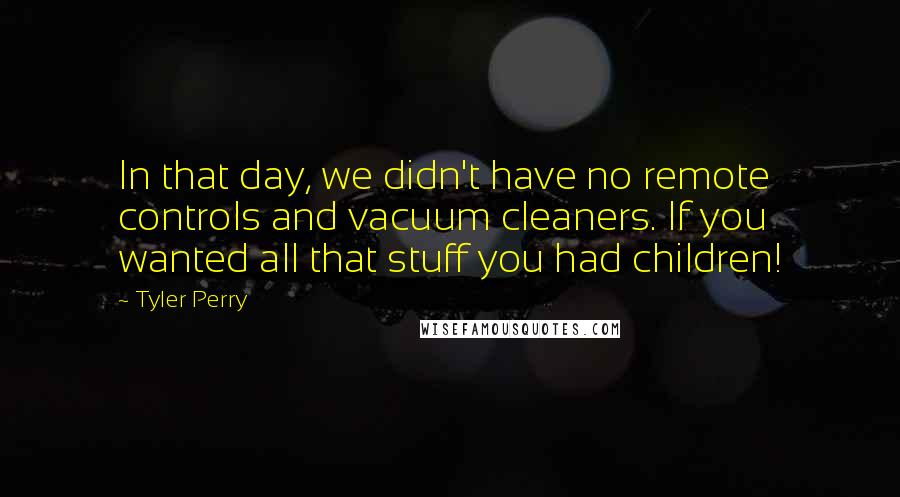 Tyler Perry quotes: In that day, we didn't have no remote controls and vacuum cleaners. If you wanted all that stuff you had children!