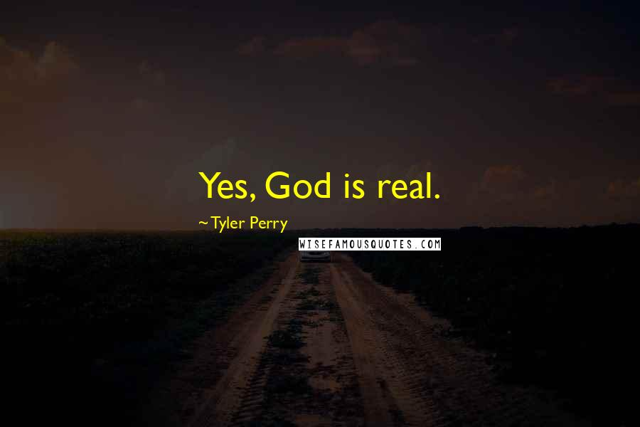 Tyler Perry quotes: Yes, God is real.