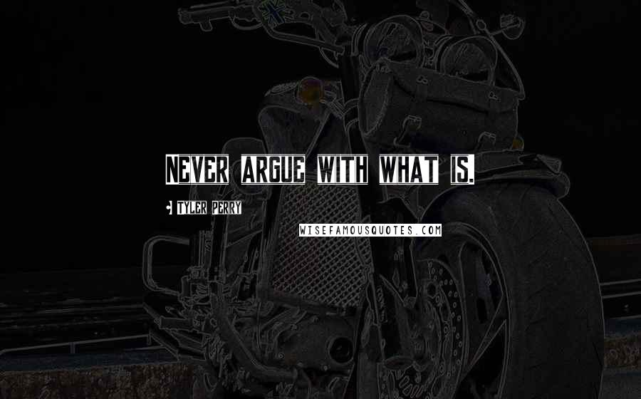 Tyler Perry quotes: Never argue with what is.