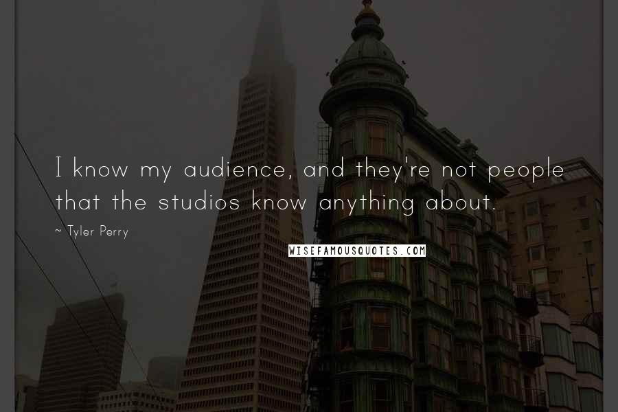Tyler Perry quotes: I know my audience, and they're not people that the studios know anything about.