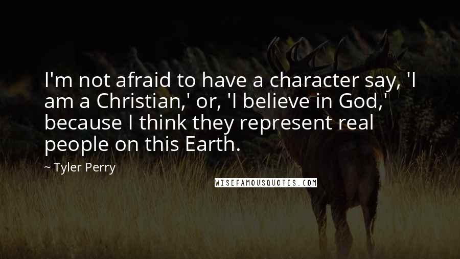 Tyler Perry quotes: I'm not afraid to have a character say, 'I am a Christian,' or, 'I believe in God,' because I think they represent real people on this Earth.