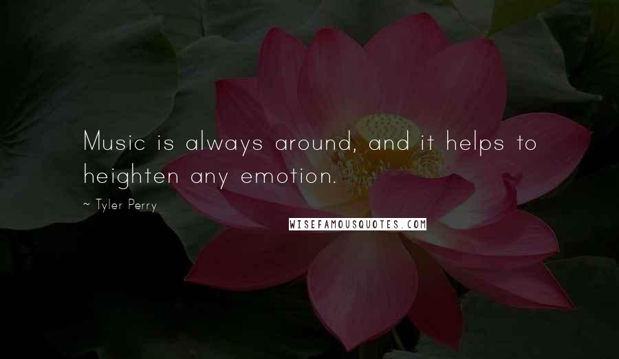 Tyler Perry quotes: Music is always around, and it helps to heighten any emotion.