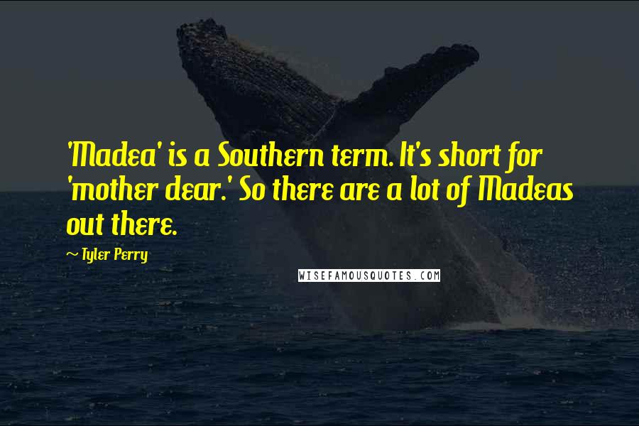 Tyler Perry quotes: 'Madea' is a Southern term. It's short for 'mother dear.' So there are a lot of Madeas out there.