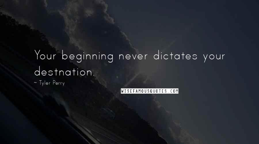 Tyler Perry quotes: Your beginning never dictates your destnation.