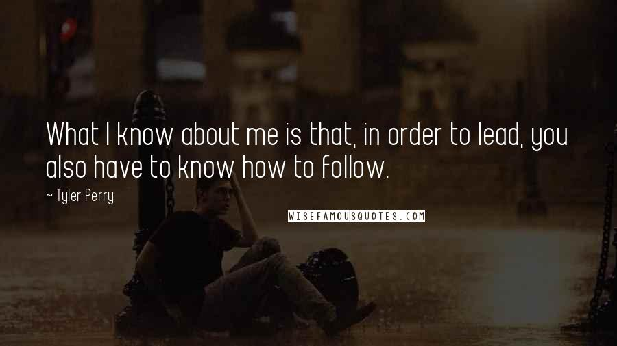 Tyler Perry quotes: What I know about me is that, in order to lead, you also have to know how to follow.