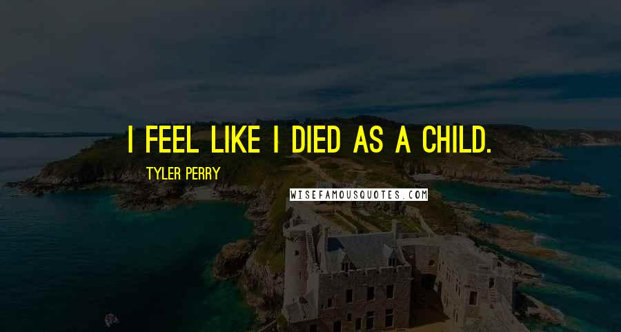 Tyler Perry quotes: I feel like I died as a child.