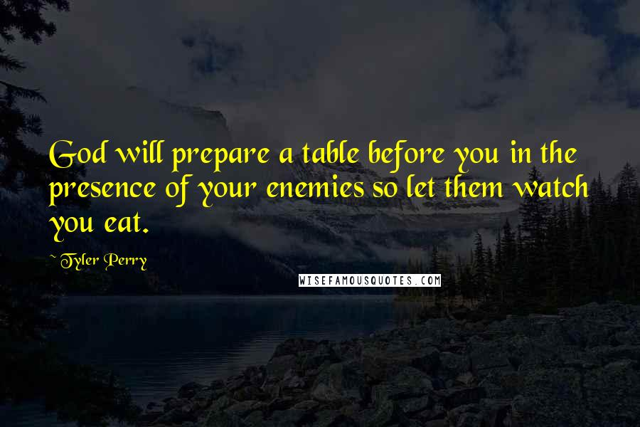 Tyler Perry quotes: God will prepare a table before you in the presence of your enemies so let them watch you eat.