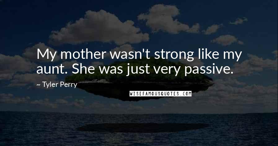 Tyler Perry quotes: My mother wasn't strong like my aunt. She was just very passive.
