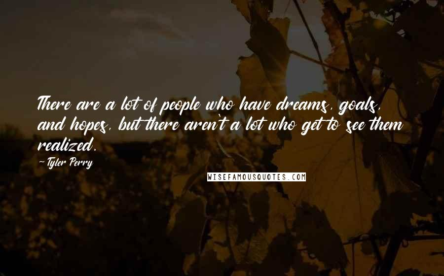 Tyler Perry quotes: There are a lot of people who have dreams, goals, and hopes, but there aren't a lot who get to see them realized.