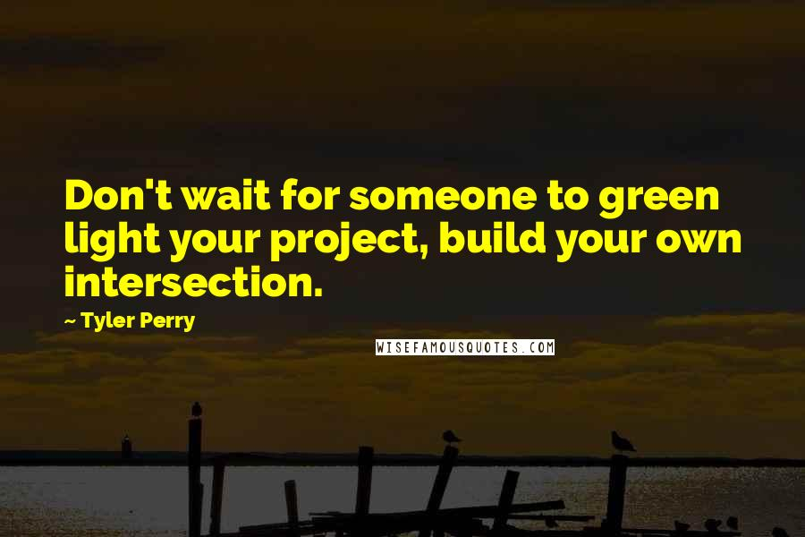 Tyler Perry quotes: Don't wait for someone to green light your project, build your own intersection.