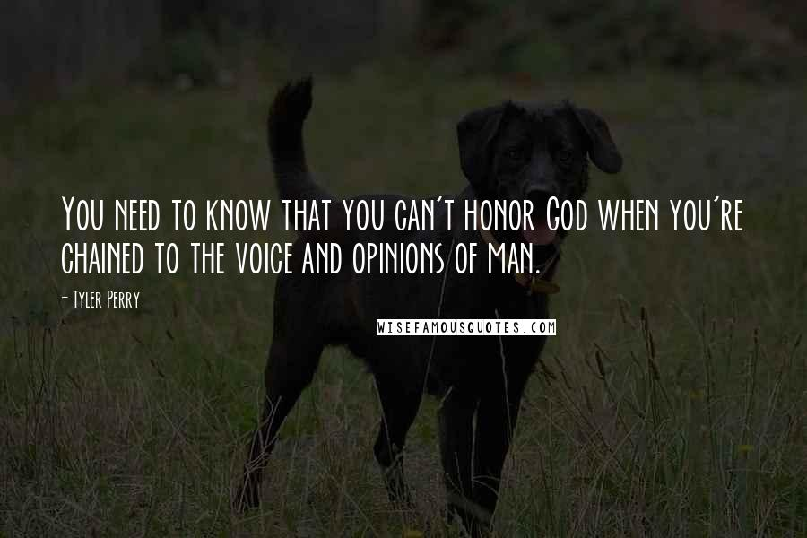 Tyler Perry quotes: You need to know that you can't honor God when you're chained to the voice and opinions of man.