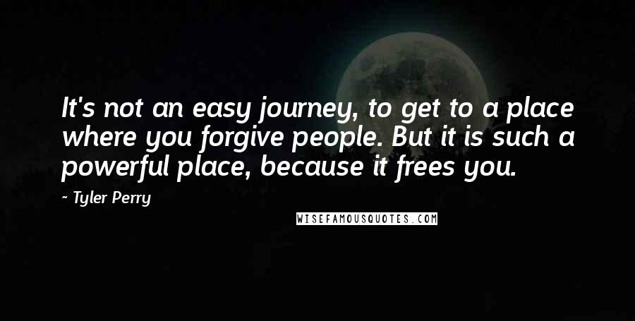 Tyler Perry quotes: It's not an easy journey, to get to a place where you forgive people. But it is such a powerful place, because it frees you.